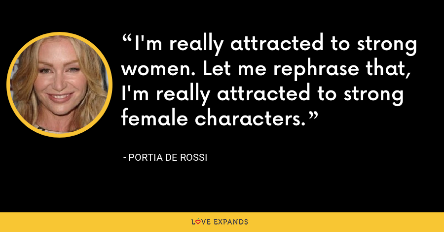 I'm really attracted to strong women. Let me rephrase that, I'm really attracted to strong female characters. - Portia de Rossi