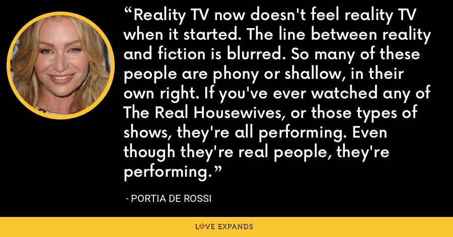 Reality TV now doesn't feel reality TV when it started. The line between reality and fiction is blurred. So many of these people are phony or shallow, in their own right. If you've ever watched any of The Real Housewives, or those types of shows, they're all performing. Even though they're real people, they're performing. - Portia de Rossi