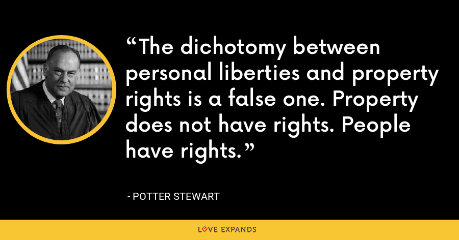 The dichotomy between personal liberties and property rights is a false one. Property does not have rights. People have rights. - Potter Stewart