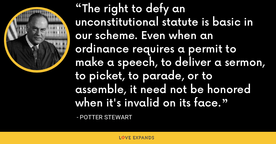 The right to defy an unconstitutional statute is basic in our scheme. Even when an ordinance requires a permit to make a speech, to deliver a sermon, to picket, to parade, or to assemble, it need not be honored when it's invalid on its face. - Potter Stewart