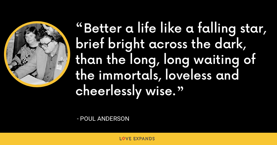 Better a life like a falling star, brief bright across the dark, than the long, long waiting of the immortals, loveless and cheerlessly wise. - Poul Anderson