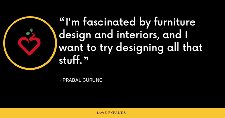 I'm fascinated by furniture design and interiors, and I want to try designing all that stuff. - Prabal Gurung