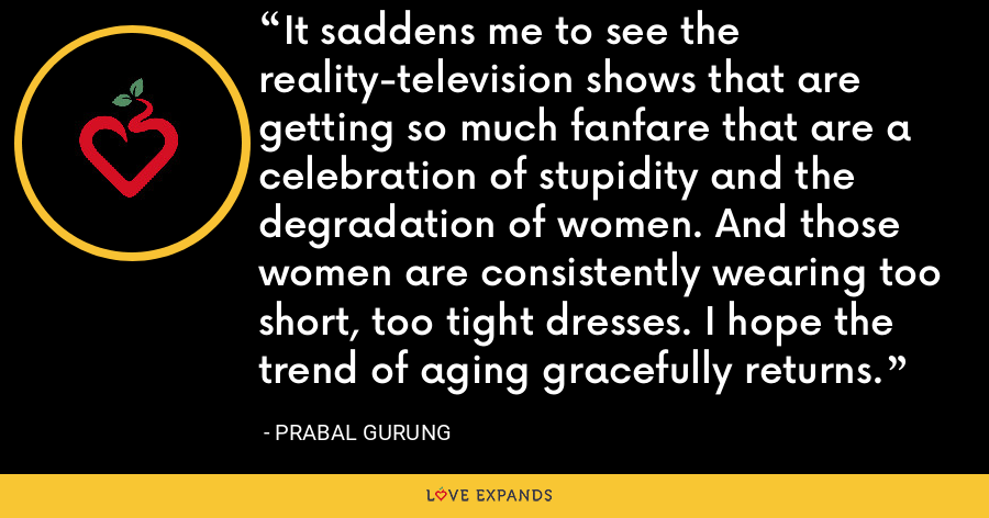 It saddens me to see the reality-television shows that are getting so much fanfare that are a celebration of stupidity and the degradation of women. And those women are consistently wearing too short, too tight dresses. I hope the trend of aging gracefully returns. - Prabal Gurung