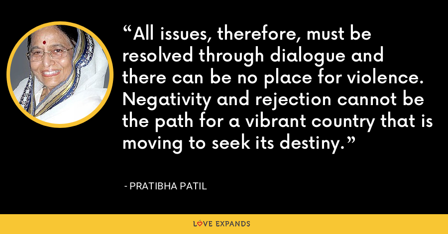 All issues, therefore, must be resolved through dialogue and there can be no place for violence. Negativity and rejection cannot be the path for a vibrant country that is moving to seek its destiny. - Pratibha Patil