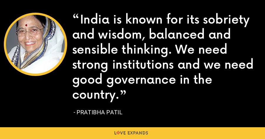 India is known for its sobriety and wisdom, balanced and sensible thinking. We need strong institutions and we need good governance in the country. - Pratibha Patil