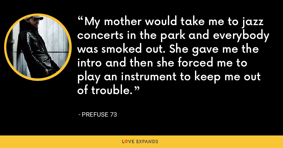 My mother would take me to jazz concerts in the park and everybody was smoked out. She gave me the intro and then she forced me to play an instrument to keep me out of trouble. - Prefuse 73