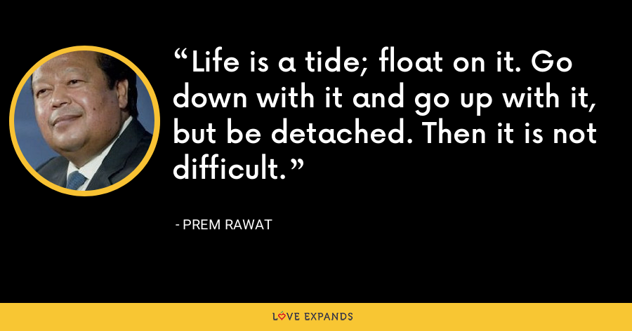 Life is a tide; float on it. Go down with it and go up with it, but be detached. Then it is not difficult. - Prem Rawat