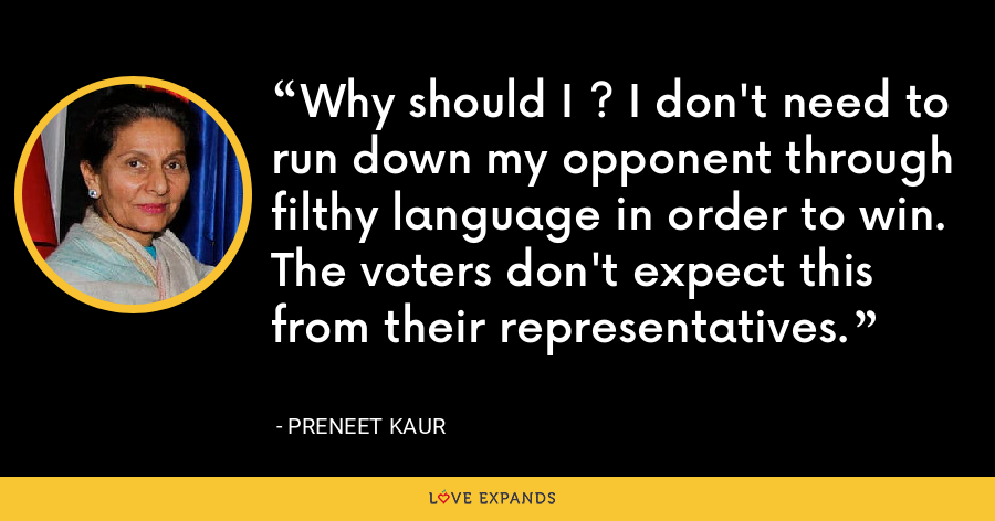 Why should I ? I don't need to run down my opponent through filthy language in order to win. The voters don't expect this from their representatives. - Preneet Kaur