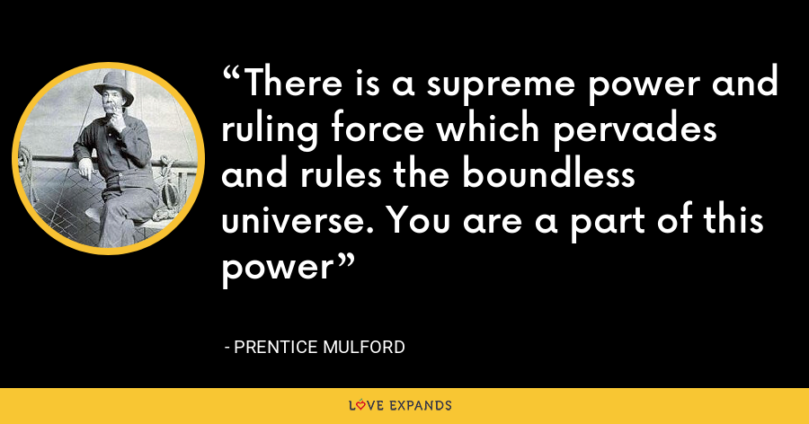 There is a supreme power and ruling force which pervades and rules the boundless universe. You are a part of this power - Prentice Mulford