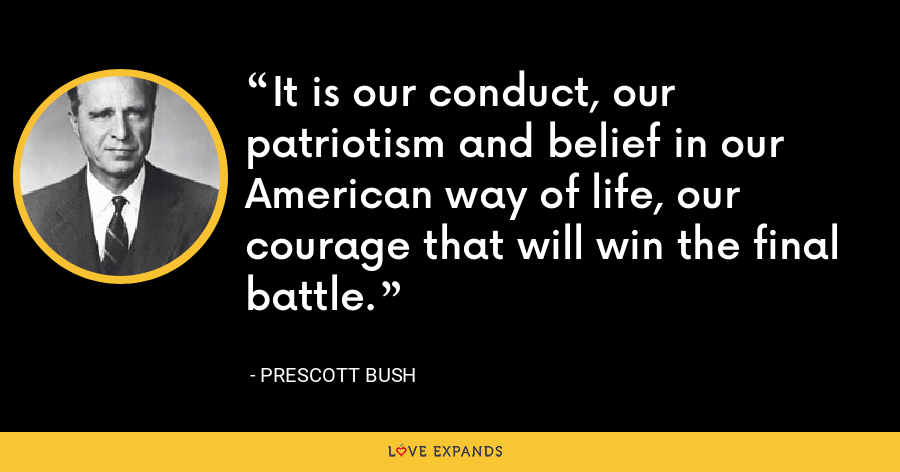 It is our conduct, our patriotism and belief in our American way of life, our courage that will win the final battle. - Prescott Bush