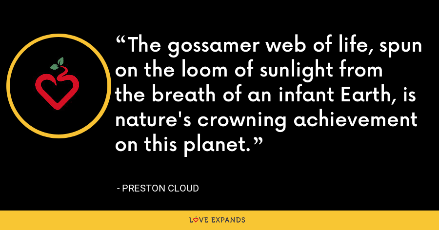 The gossamer web of life, spun on the loom of sunlight from the breath of an infant Earth, is nature's crowning achievement on this planet. - Preston Cloud