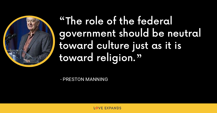 The role of the federal government should be neutral toward culture just as it is toward religion. - Preston Manning