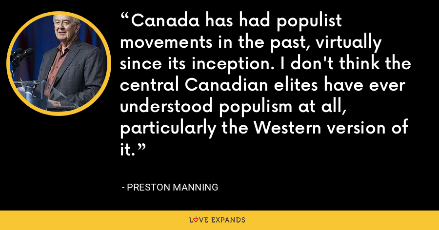 Canada has had populist movements in the past, virtually since its inception. I don't think the central Canadian elites have ever understood populism at all, particularly the Western version of it. - Preston Manning