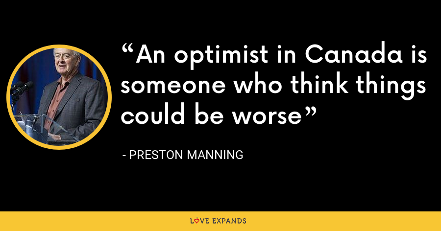 An optimist in Canada is someone who think things could be worse - Preston Manning