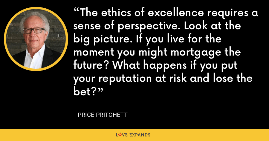 The ethics of excellence requires a sense of perspective. Look at the big picture. If you live for the moment you might mortgage the future? What happens if you put your reputation at risk and lose the bet? - Price Pritchett