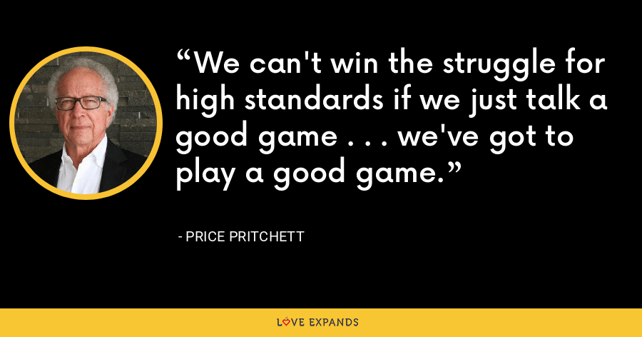 We can't win the struggle for high standards if we just talk a good game . . . we've got to play a good game. - Price Pritchett