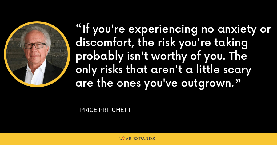If you're experiencing no anxiety or discomfort, the risk you're taking probably isn't worthy of you. The only risks that aren't a little scary are the ones you've outgrown. - Price Pritchett