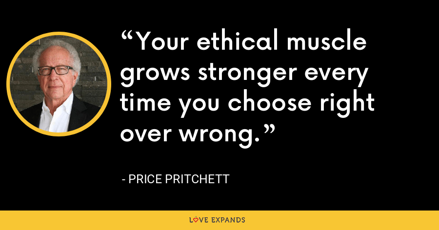 Your ethical muscle grows stronger every time you choose right over wrong. - Price Pritchett