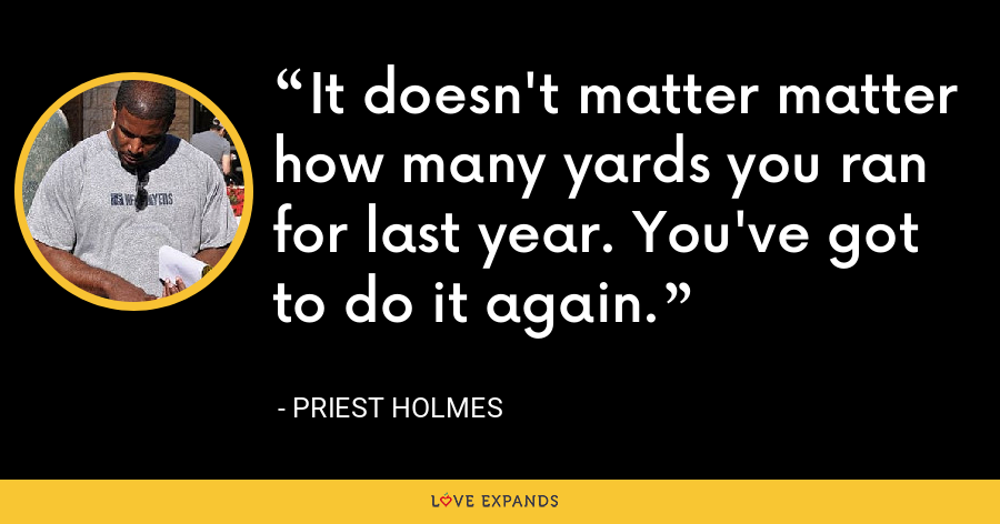 It doesn't matter matter how many yards you ran for last year. You've got to do it again. - Priest Holmes