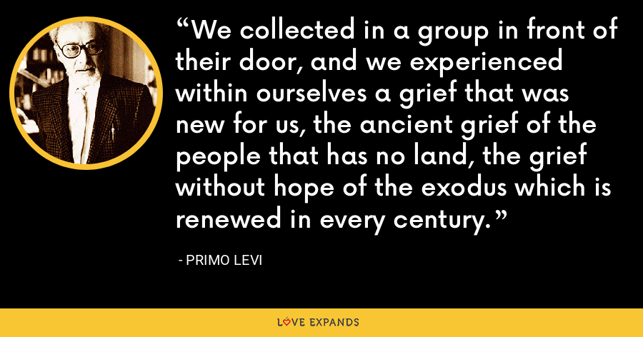 We collected in a group in front of their door, and we experienced within ourselves a grief that was new for us, the ancient grief of the people that has no land, the grief without hope of the exodus which is renewed in every century. - Primo Levi