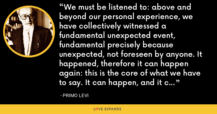 We must be listened to: above and beyond our personal experience, we have collectively witnessed a fundamental unexpected event, fundamental precisely because unexpected, not foreseen by anyone. It happened, therefore it can happen again: this is the core of what we have to say. It can happen, and it can happen everywhere. - Primo Levi