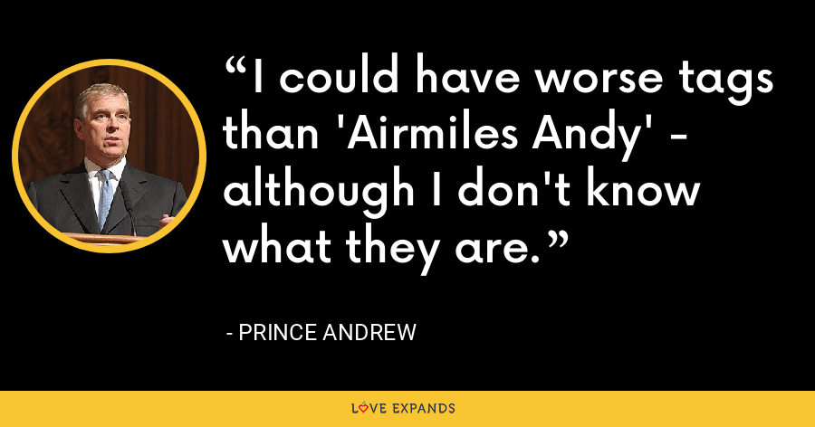 I could have worse tags than 'Airmiles Andy' - although I don't know what they are. - Prince Andrew
