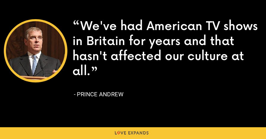 We've had American TV shows in Britain for years and that hasn't affected our culture at all. - Prince Andrew