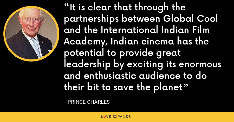 It is clear that through the partnerships between Global Cool and the International Indian Film Academy, Indian cinema has the potential to provide great leadership by exciting its enormous and enthusiastic audience to do their bit to save the planet - Prince Charles