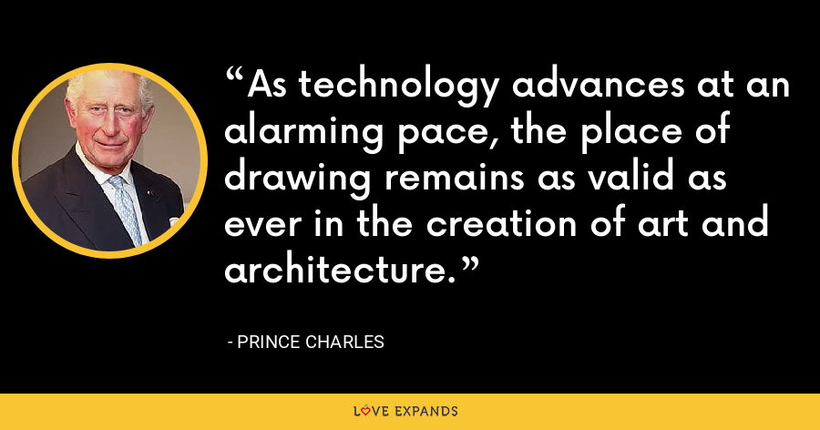 As technology advances at an alarming pace, the place of drawing remains as valid as ever in the creation of art and architecture. - Prince Charles