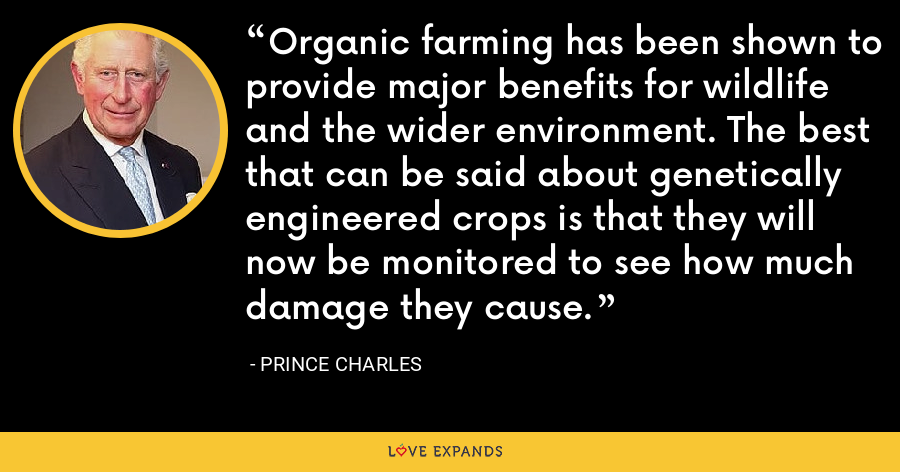 Organic farming has been shown to provide major benefits for wildlife and the wider environment. The best that can be said about genetically engineered crops is that they will now be monitored to see how much damage they cause. - Prince Charles