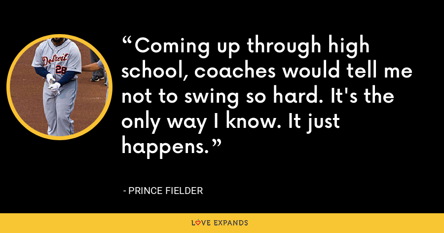 Coming up through high school, coaches would tell me not to swing so hard. It's the only way I know. It just happens. - Prince Fielder
