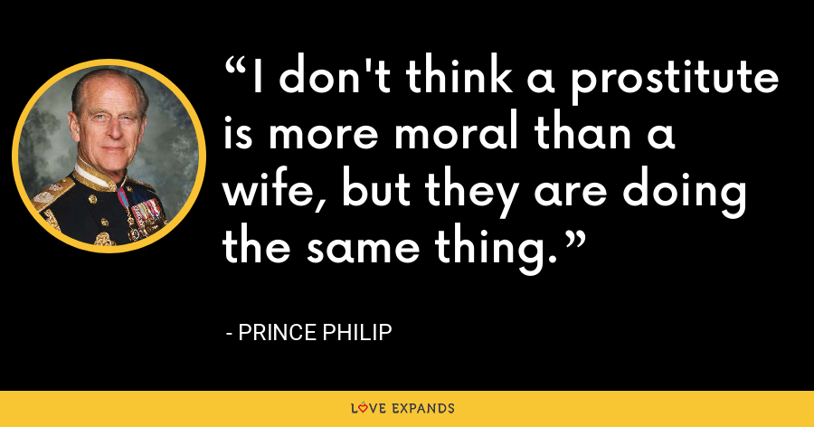 I don't think a prostitute is more moral than a wife, but they are doing the same thing. - Prince Philip