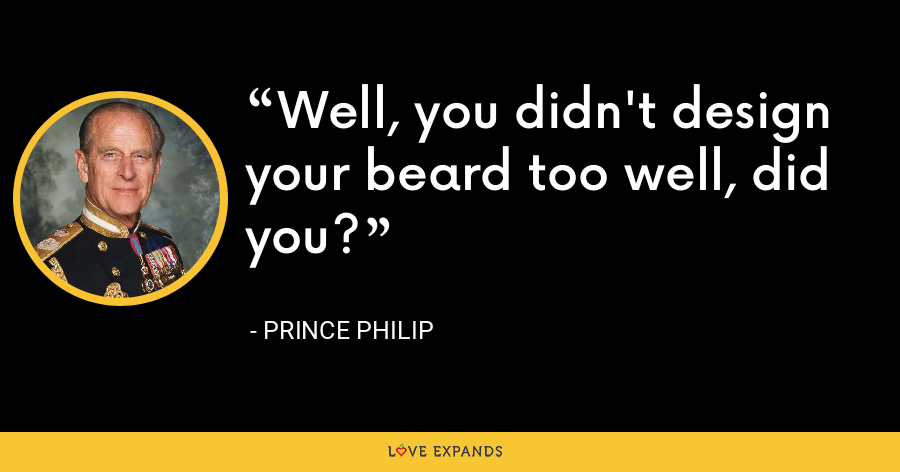 Well, you didn't design your beard too well, did you? - Prince Philip