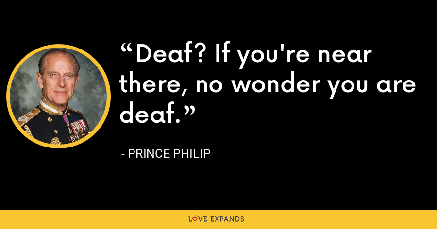 Deaf? If you're near there, no wonder you are deaf. - Prince Philip