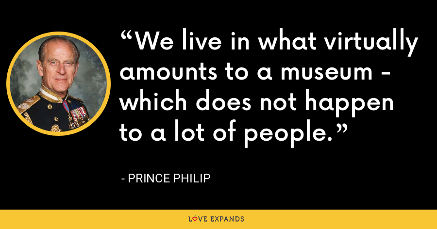 We live in what virtually amounts to a museum - which does not happen to a lot of people. - Prince Philip