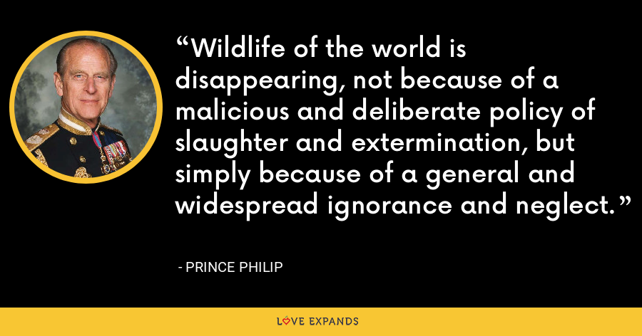 Wildlife of the world is disappearing, not because of a malicious and deliberate policy of slaughter and extermination, but simply because of a general and widespread ignorance and neglect. - Prince Philip