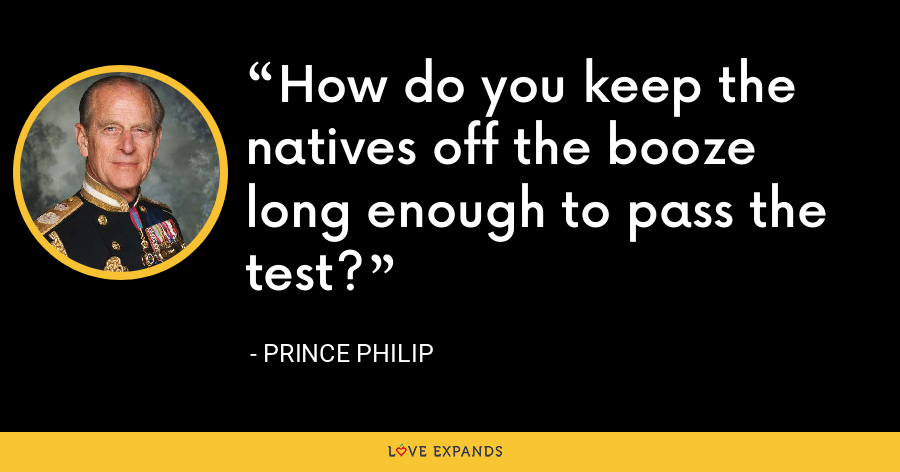 How do you keep the natives off the booze long enough to pass the test? - Prince Philip