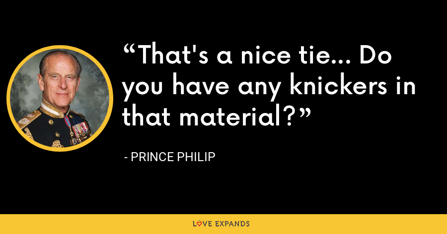 That's a nice tie... Do you have any knickers in that material? - Prince Philip