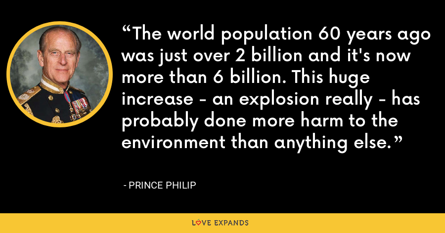 The world population 60 years ago was just over 2 billion and it's now more than 6 billion. This huge increase - an explosion really - has probably done more harm to the environment than anything else. - Prince Philip