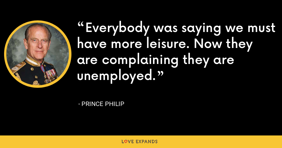 Everybody was saying we must have more leisure. Now they are complaining they are unemployed. - Prince Philip