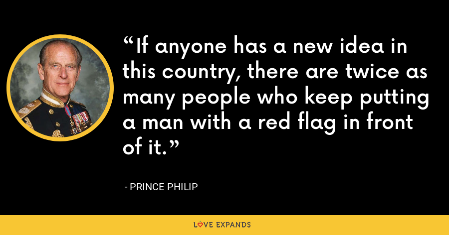 If anyone has a new idea in this country, there are twice as many people who keep putting a man with a red flag in front of it. - Prince Philip