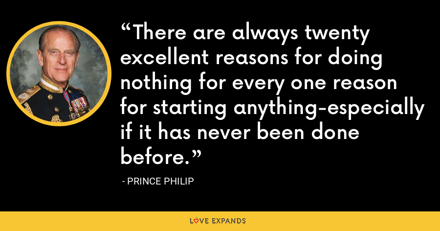 There are always twenty excellent reasons for doing nothing for every one reason for starting anything-especially if it has never been done before. - Prince Philip