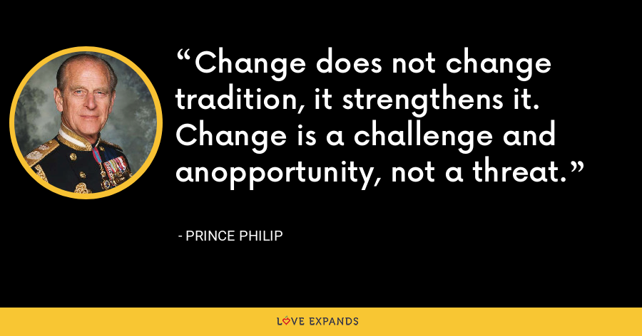 Change does not change tradition, it strengthens it. Change is a challenge and anopportunity, not a threat. - Prince Philip