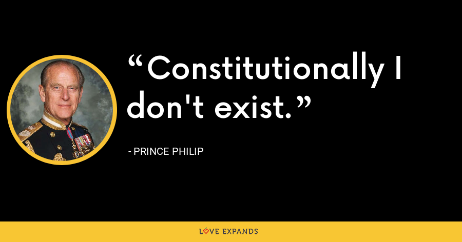 Constitutionally I don't exist. - Prince Philip