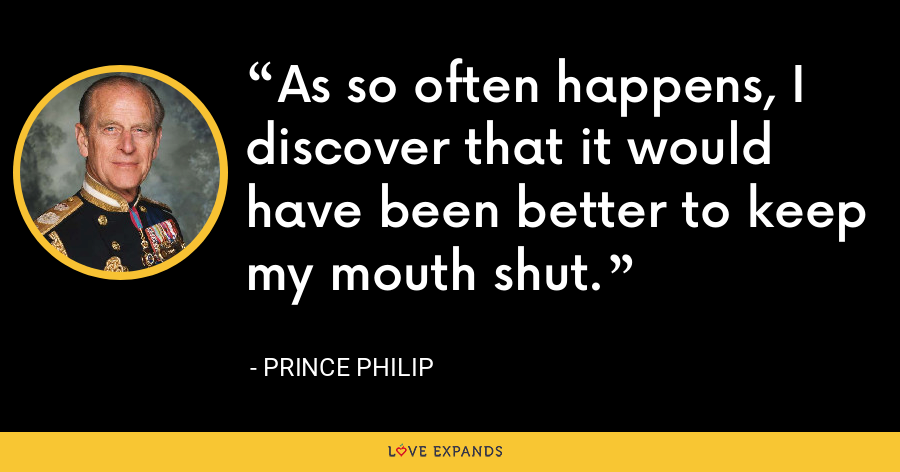 As so often happens, I discover that it would have been better to keep my mouth shut. - Prince Philip