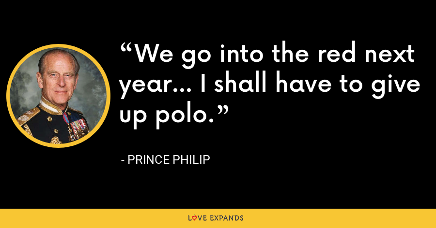 We go into the red next year... I shall have to give up polo. - Prince Philip