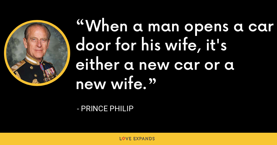 When a man opens a car door for his wife, it's either a new car or a new wife. - Prince Philip