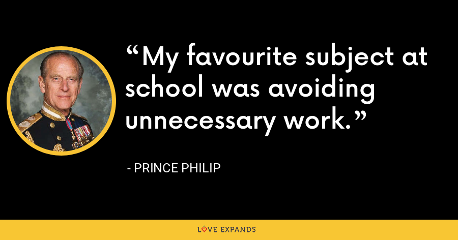 My favourite subject at school was avoiding unnecessary work. - Prince Philip