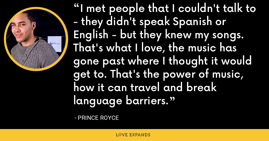 I met people that I couldn't talk to - they didn't speak Spanish or English - but they knew my songs. That's what I love, the music has gone past where I thought it would get to. That's the power of music, how it can travel and break language barriers. - Prince Royce