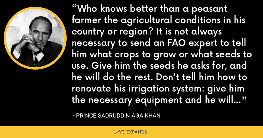 Who knows better than a peasant farmer the agricultural conditions in his country or region? It is not always necessary to send an FAO expert to tell him what crops to grow or what seeds to use. Give him the seeds he asks for, and he will do the rest. Don't tell him how to renovate his irrigation system: give him the necessary equipment and he will do the job far better than us. - Prince Sadruddin Aga Khan